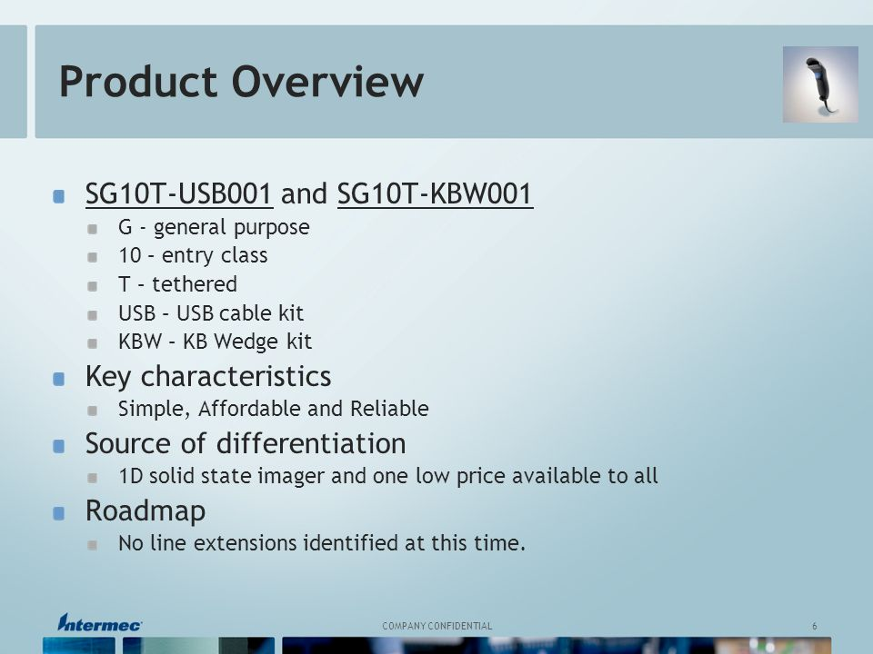 6 COMPANY CONFIDENTIAL Product Overview SG10T-USB001 and SG10T-KBW001 G - general purpose 10 – entry class T – tethered USB – USB cable kit KBW – KB Wedge kit Key characteristics Simple, Affordable and Reliable Source of differentiation 1D solid state imager and one low price available to all Roadmap No line extensions identified at this time.