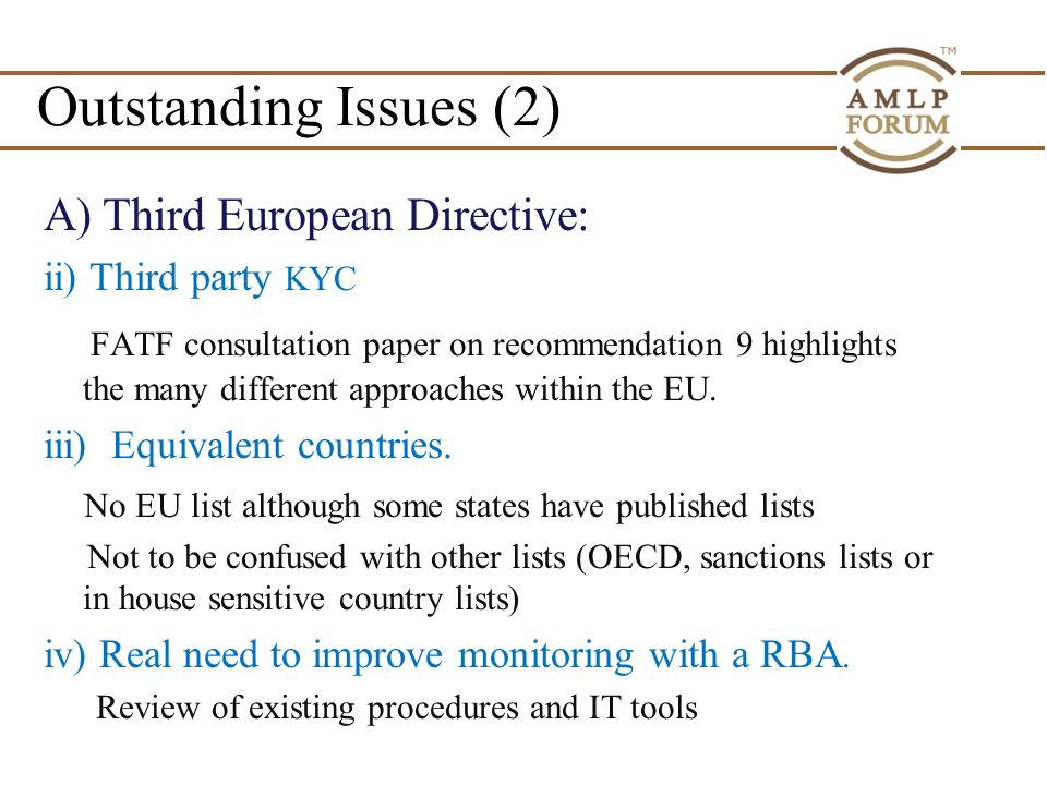 Outstanding Issues (2) A)Third European Directive: ii) Third party KYC FATF consultation paper on recommendation 9 highlights the many different approaches within the EU.