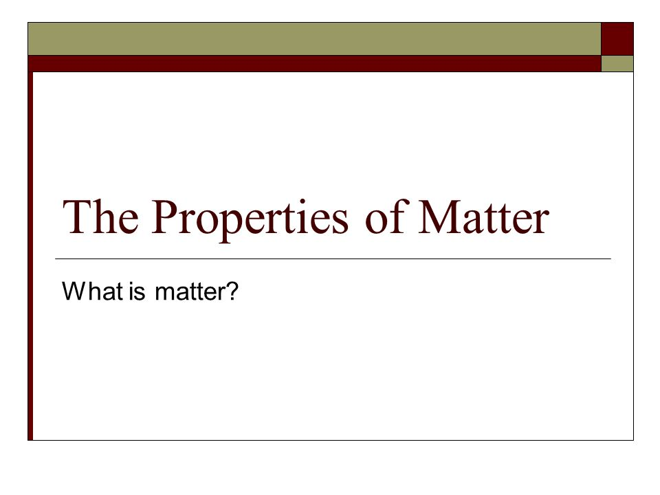 The Properties of Matter What is matter?