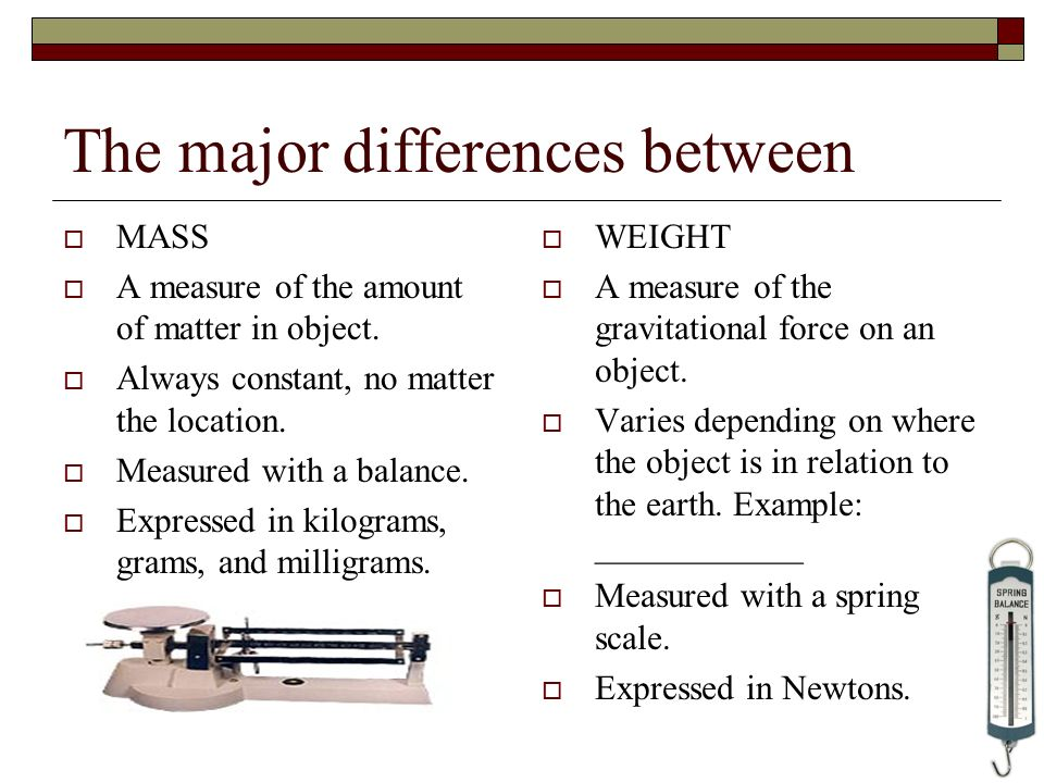 The major differences between MASS A measure of the amount of matter in object. Always constant, no matter the location. Measured with a balance. Expr