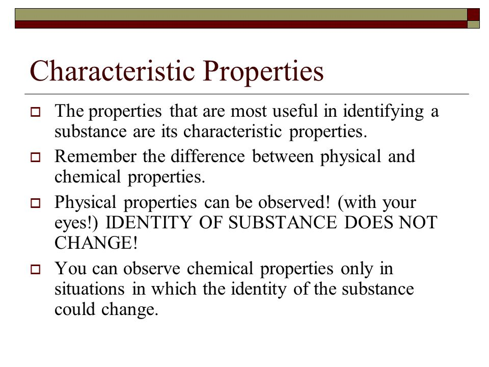 Characteristic Properties The properties that are most useful in identifying a substance are its characteristic properties. Remember the difference be