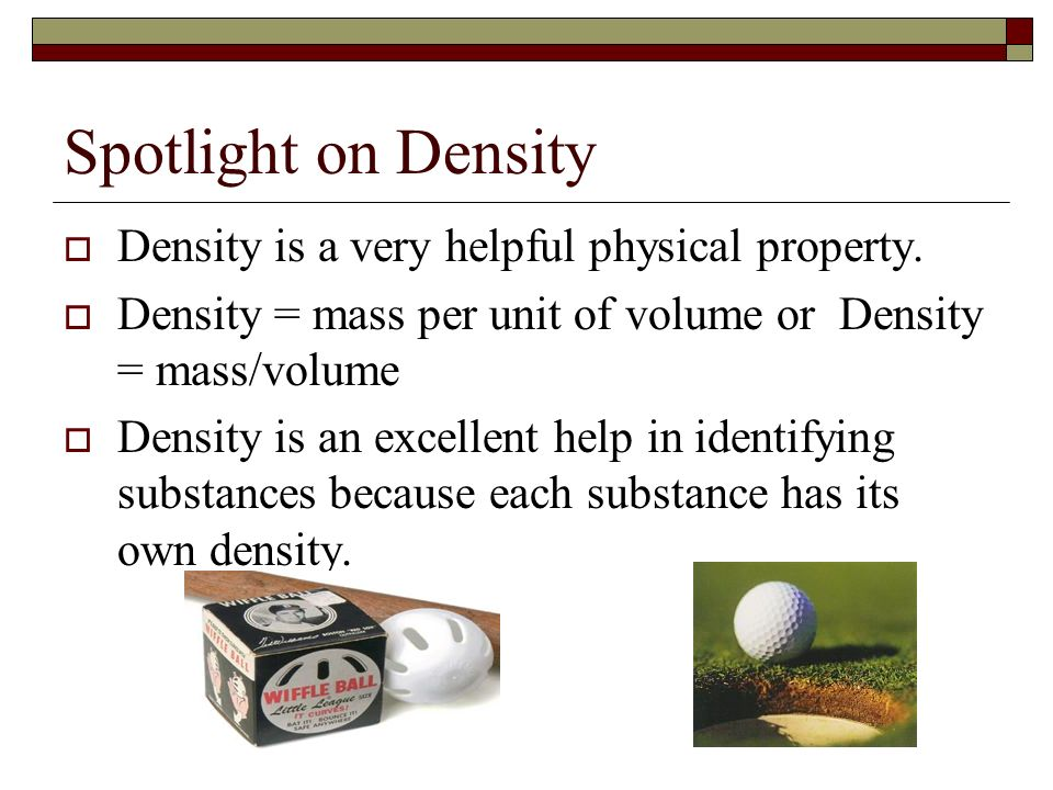 Spotlight on Density Density is a very helpful physical property. Density = mass per unit of volume or Density = mass/volume Density is an excellent h