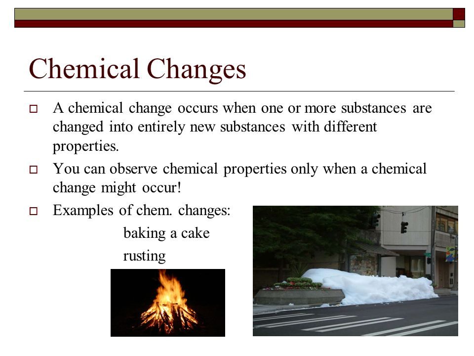 Chemical Changes A chemical change occurs when one or more substances are changed into entirely new substances with different properties. You can obse
