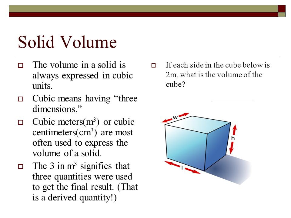 Solid Volume The volume in a solid is always expressed in cubic units. Cubic means having three dimensions. Cubic meters(m 3 ) or cubic centimeters(cm