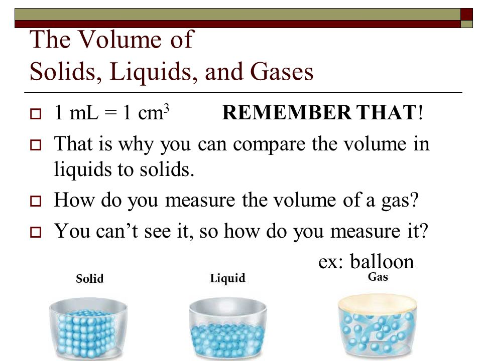 The Volume of Solids, Liquids, and Gases 1 mL = 1 cm 3 REMEMBER THAT! That is why you can compare the volume in liquids to solids. How do you measure