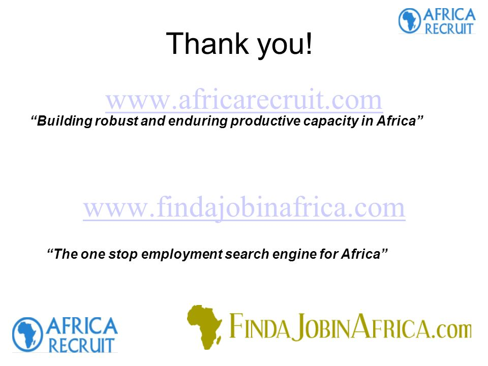 www.africarecruit.com www.findajobinafrica.com Building robust and enduring productive capacity in Africa The one stop employment search engine for Africa Thank you!