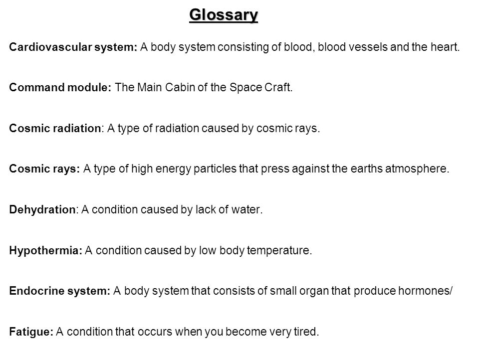 Glossary : Cardiovascular system: A body system consisting of blood, blood vessels and the heart. Command module: The Main Cabin of the Space Craft. C