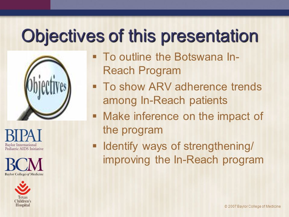 © 2007 Baylor College of Medicine Objectives of this presentation To outline the Botswana In- Reach Program To show ARV adherence trends among In-Reach patients Make inference on the impact of the program Identify ways of strengthening/ improving the In-Reach program