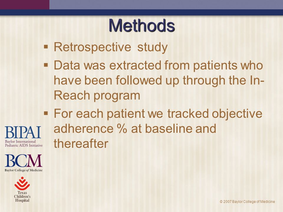 © 2007 Baylor College of Medicine Methods Retrospective study Data was extracted from patients who have been followed up through the In- Reach program For each patient we tracked objective adherence % at baseline and thereafter