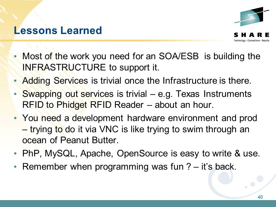 40 Lessons Learned Most of the work you need for an SOA/ESB is building the INFRASTRUCTURE to support it. Adding Services is trivial once the Infrastr