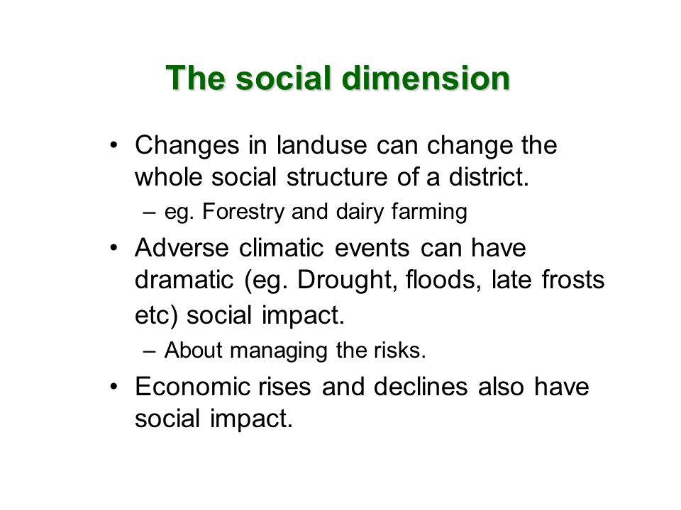 The social dimension Changes in landuse can change the whole social structure of a district. –eg. Forestry and dairy farming Adverse climatic events c