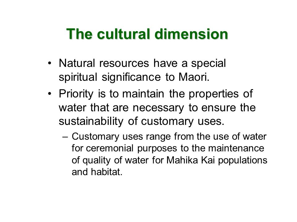 The cultural dimension Natural resources have a special spiritual significance to Maori. Priority is to maintain the properties of water that are nece