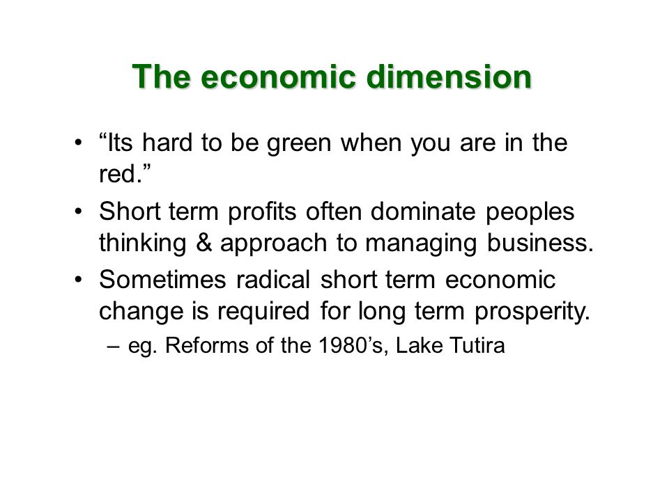 The economic dimension Its hard to be green when you are in the red. Short term profits often dominate peoples thinking & approach to managing busines