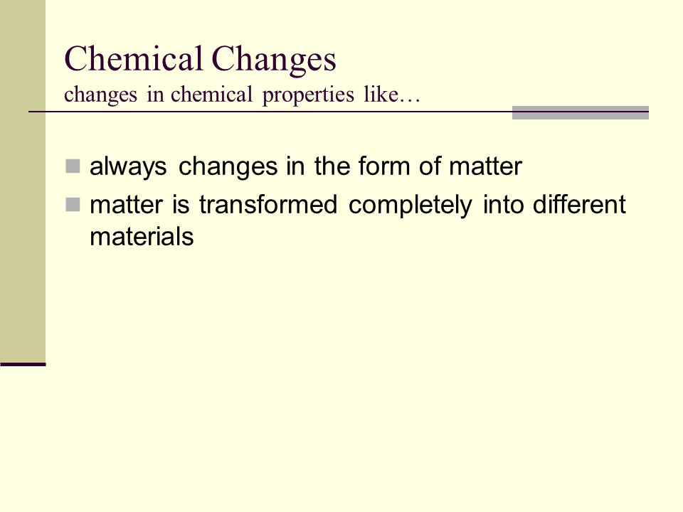 Chemical Changes changes in chemical properties like… always changes in the form of matter matter is transformed completely into different materials