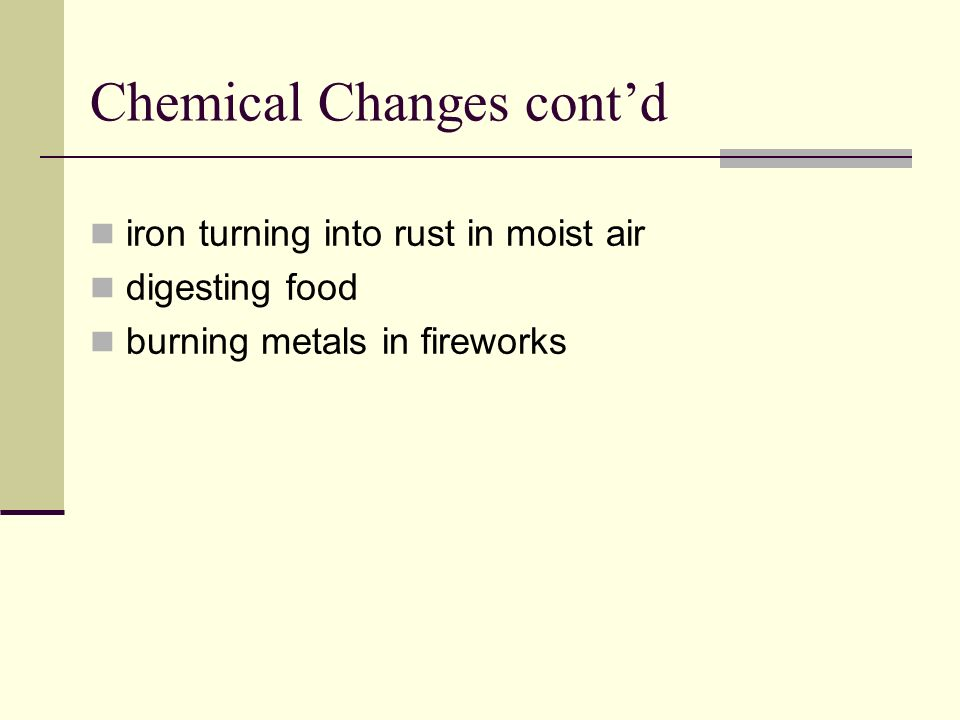 Chemical Changes contd iron turning into rust in moist air digesting food burning metals in fireworks