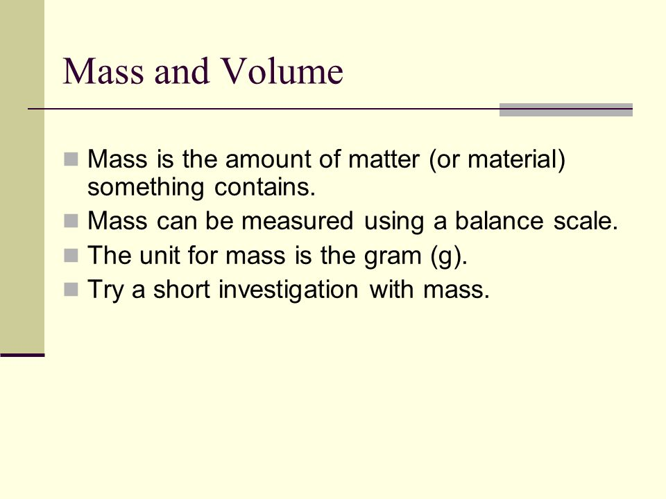 Mass is the amount of matter (or material) something contains. Mass can be measured using a balance scale. The unit for mass is the gram (g). Try a sh