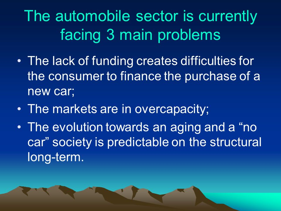 The automobile sector is currently facing 3 main problems The lack of funding creates difficulties for the consumer to finance the purchase of a new car; The markets are in overcapacity; The evolution towards an aging and a no car society is predictable on the structural long-term.