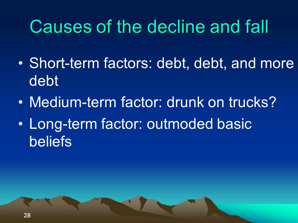 Causes of the decline and fall Short-term factors: debt, debt, and more debt Medium-term factor: drunk on trucks.