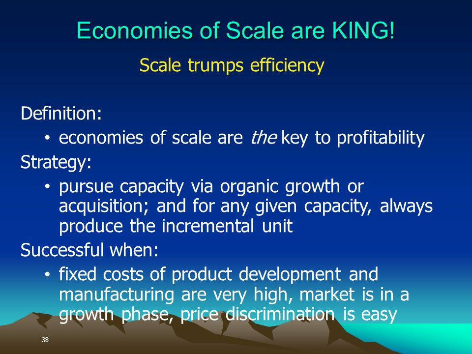 Scale trumps efficiency Definition: economies of scale are the key to profitability Strategy: pursue capacity via organic growth or acquisition; and for any given capacity, always produce the incremental unit Successful when: fixed costs of product development and manufacturing are very high, market is in a growth phase, price discrimination is easy 38 Economies of Scale are KING!