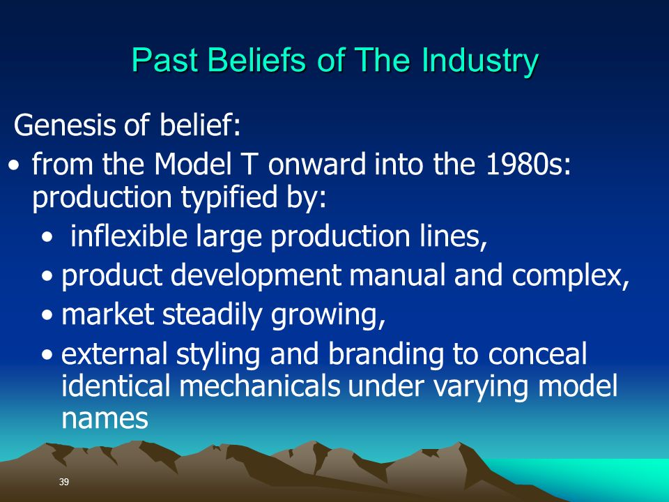 Genesis of belief: from the Model T onward into the 1980s: production typified by: inflexible large production lines, product development manual and complex, market steadily growing, external styling and branding to conceal identical mechanicals under varying model names 39 Past Beliefs of The Industry