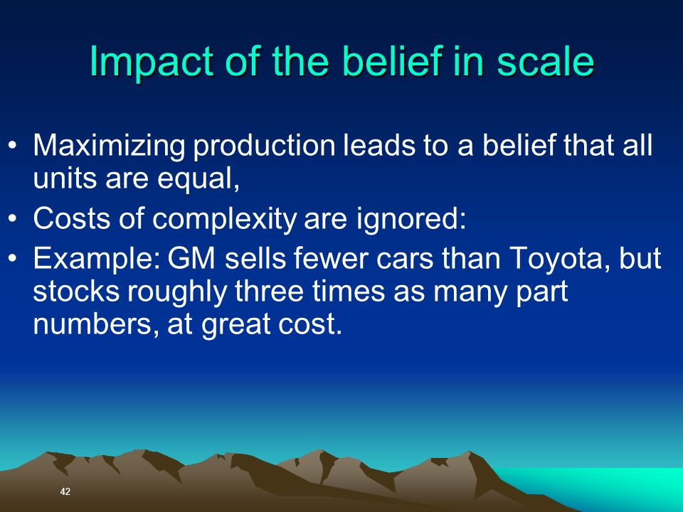 Maximizing production leads to a belief that all units are equal, Costs of complexity are ignored: Example: GM sells fewer cars than Toyota, but stocks roughly three times as many part numbers, at great cost.