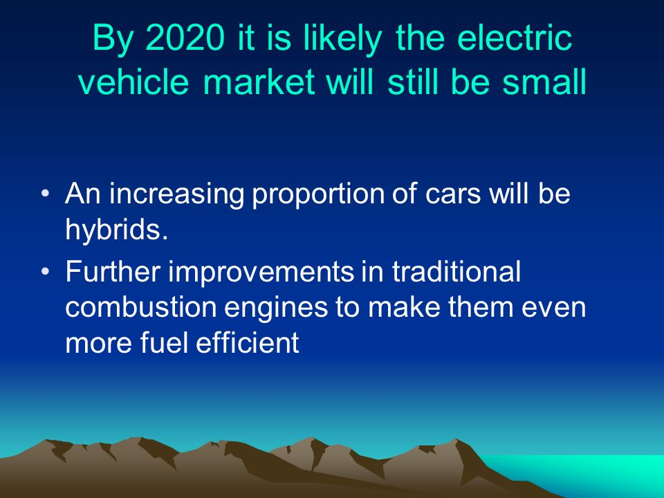 By 2020 it is likely the electric vehicle market will still be small An increasing proportion of cars will be hybrids.
