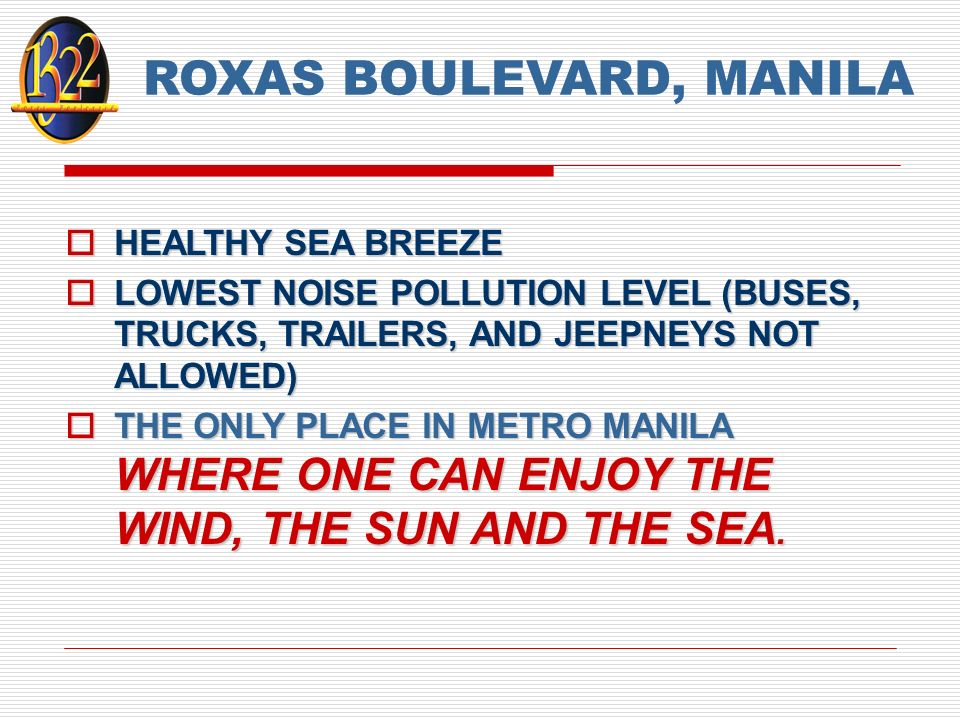 ROXAS BOULEVARD, MANILA HEALTHY SEA BREEZE HEALTHY SEA BREEZE LOWEST NOISE POLLUTION LEVEL (BUSES, TRUCKS, TRAILERS, AND JEEPNEYS NOT ALLOWED) LOWEST NOISE POLLUTION LEVEL (BUSES, TRUCKS, TRAILERS, AND JEEPNEYS NOT ALLOWED) THE ONLY PLACE IN METRO MANILA WHERE ONE CAN ENJOY THE WIND, THE SUN AND THE SEA.