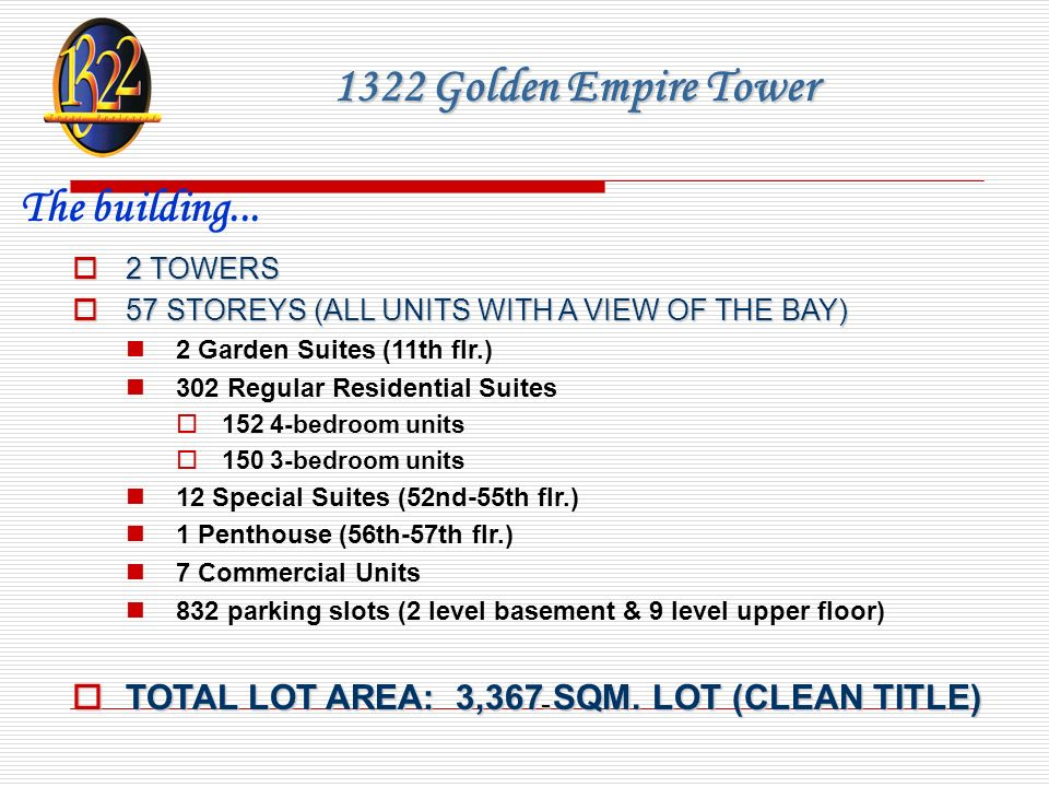 1322 Golden Empire Tower 2 TOWERS 2 TOWERS 57 STOREYS (ALL UNITS WITH A VIEW OF THE BAY) 57 STOREYS (ALL UNITS WITH A VIEW OF THE BAY) 2 Garden Suites (11th flr.) 302 Regular Residential Suites 152 4-bedroom units 150 3-bedroom units 12 Special Suites (52nd-55th flr.) 1 Penthouse (56th-57th flr.) 7 Commercial Units 832 parking slots (2 level basement & 9 level upper floor) TOTAL LOT AREA: 3,367 SQM.