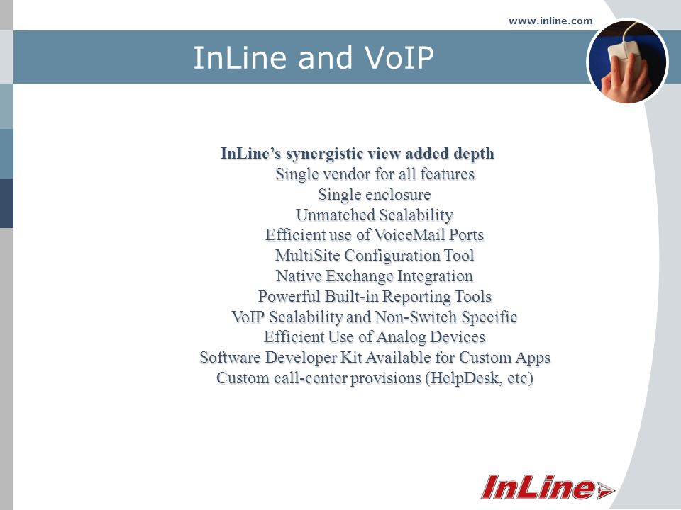 www.inline.com InLine and VoIP InLines synergistic view added depth Single vendor for all features Single enclosure Unmatched Scalability Efficient use of VoiceMail Ports MultiSite Configuration Tool Native Exchange Integration Powerful Built-in Reporting Tools VoIP Scalability and Non-Switch Specific Efficient Use of Analog Devices Software Developer Kit Available for Custom Apps Custom call-center provisions (HelpDesk, etc)