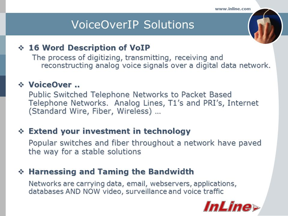 www.inline.com VoiceOverIP Solutions 16 Word Description of VoIP 16 Word Description of VoIP The process of digitizing, transmitting, receiving and reconstructing analog voice signals over a digital data network.