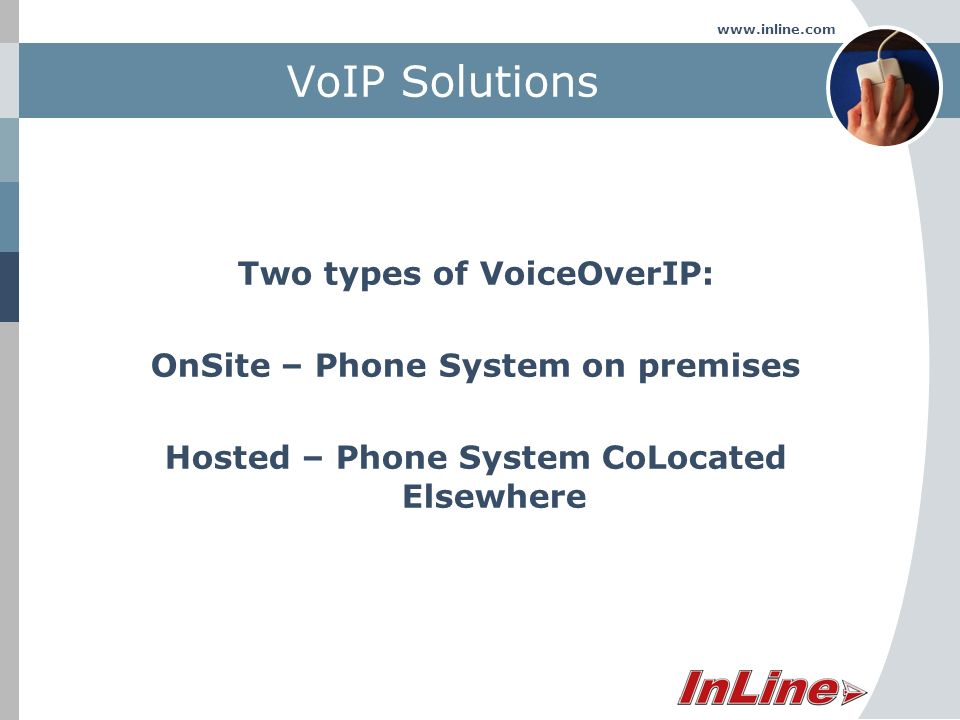 www.inline.com VoIP Solutions Two types of VoiceOverIP: OnSite – Phone System on premises Hosted – Phone System CoLocated Elsewhere