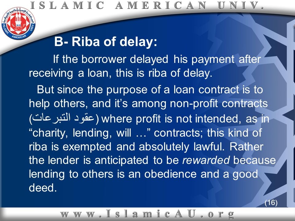(16) B- Riba of delay: If the borrower delayed his payment after receiving a loan, this is riba of delay. But since the purpose of a loan contract is