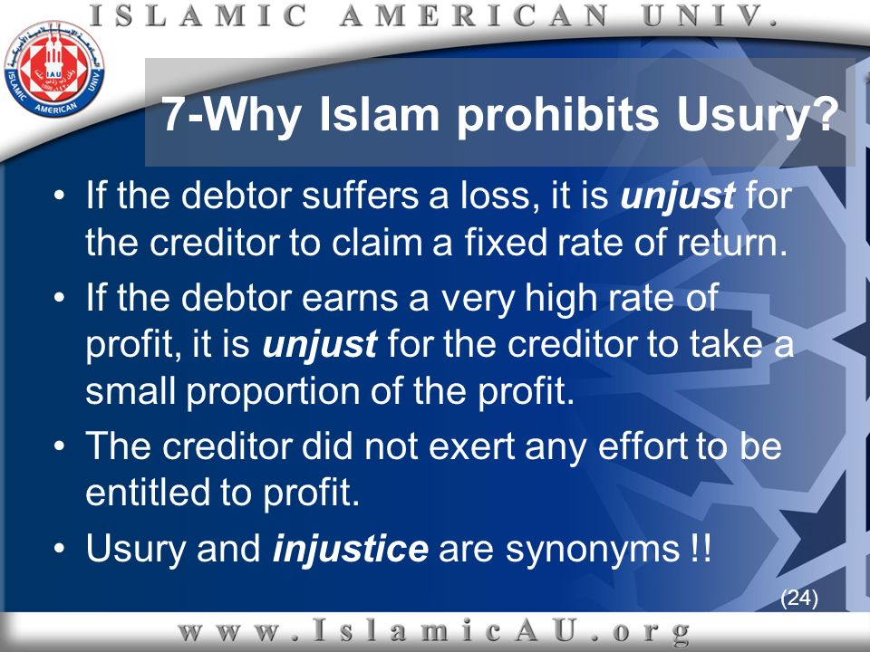 (24) 7-Why Islam prohibits Usury? If the debtor suffers a loss, it is unjust for the creditor to claim a fixed rate of return. If the debtor earns a v