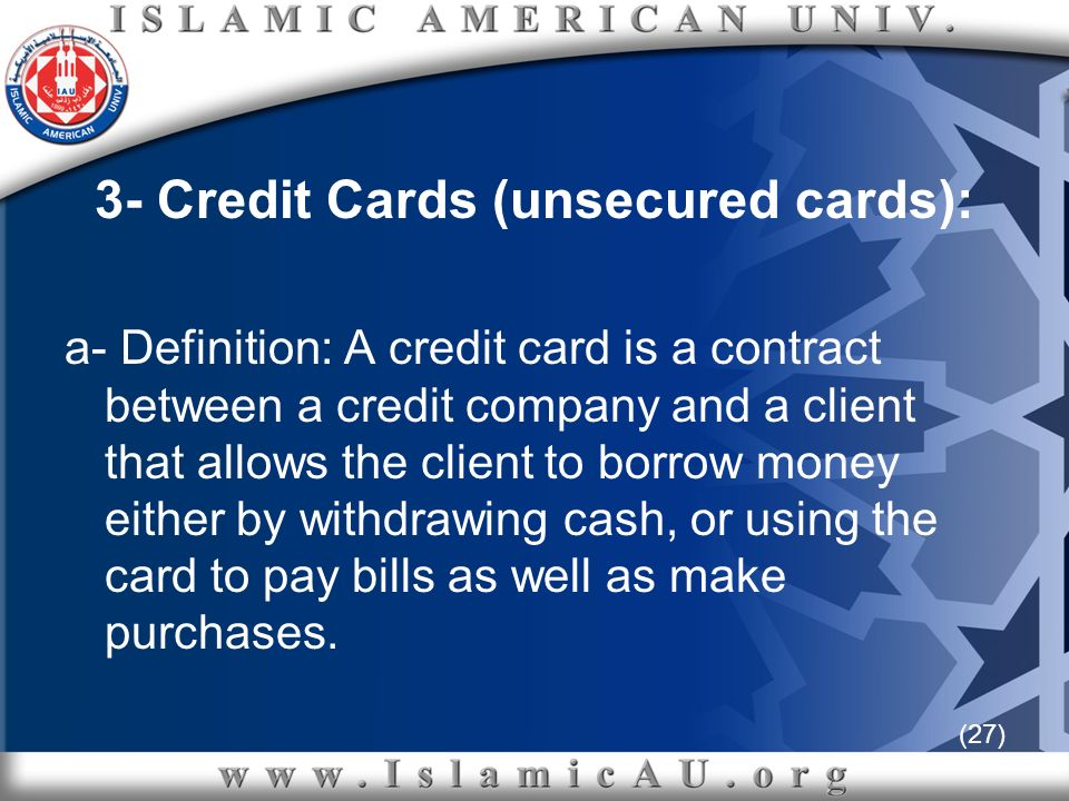 (27) 3- Credit Cards (unsecured cards): a- Definition: A credit card is a contract between a credit company and a client that allows the client to bor