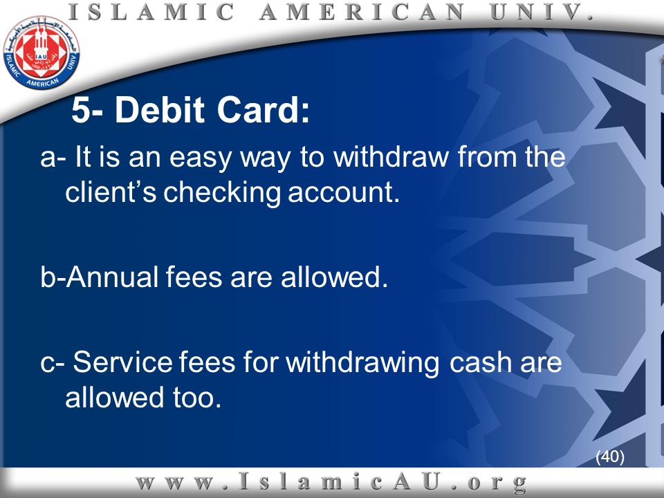 (40) 5- Debit Card: a- It is an easy way to withdraw from the clients checking account. b-Annual fees are allowed. c- Service fees for withdrawing cas