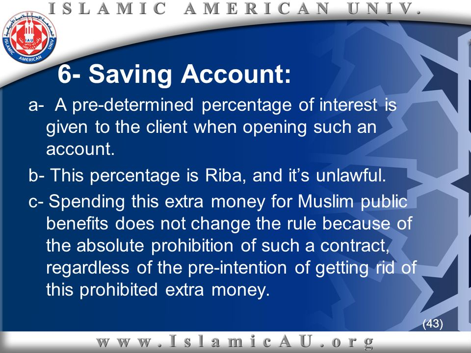 (43) 6- Saving Account: a- A pre-determined percentage of interest is given to the client when opening such an account. b- This percentage is Riba, an