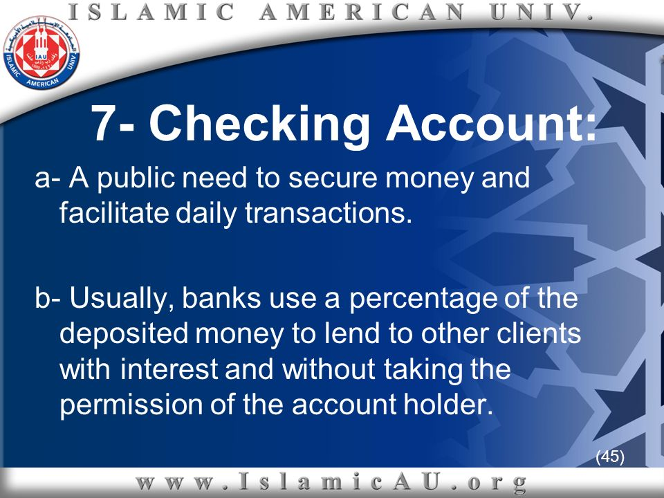 (45) 7- Checking Account: a- A public need to secure money and facilitate daily transactions. b- Usually, banks use a percentage of the deposited mone