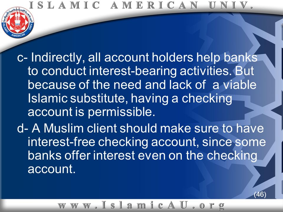 (46) c- Indirectly, all account holders help banks to conduct interest-bearing activities. But because of the need and lack of a viable Islamic substi