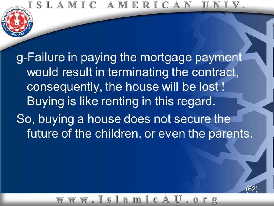 (62) g-Failure in paying the mortgage payment would result in terminating the contract, consequently, the house will be lost ! Buying is like renting