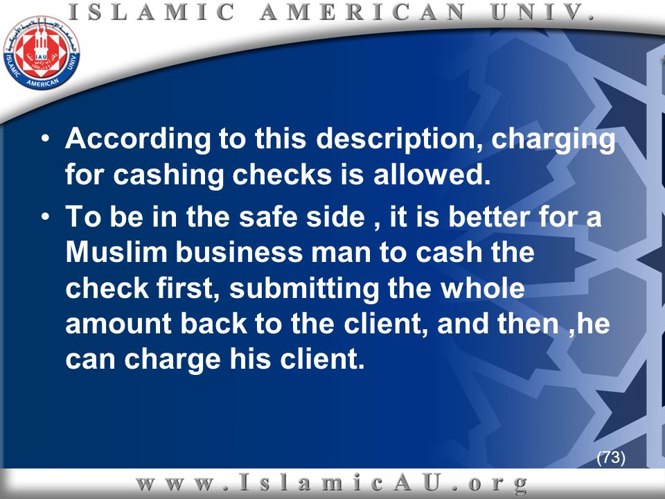 (73) According to this description, charging for cashing checks is allowed. To be in the safe side, it is better for a Muslim business man to cash the