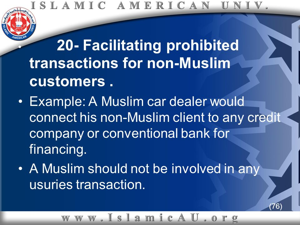 (76) 20- Facilitating prohibited transactions for non-Muslim customers. Example: A Muslim car dealer would connect his non-Muslim client to any credit