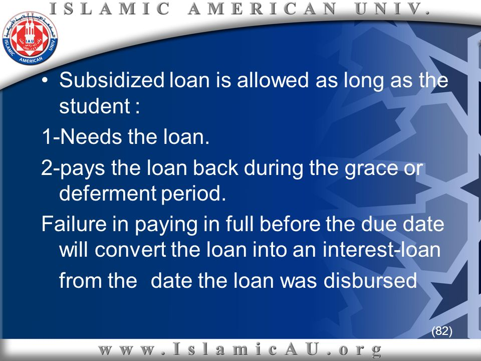 (82) Subsidized loan is allowed as long as the student : 1-Needs the loan. 2-pays the loan back during the grace or deferment period. Failure in payin