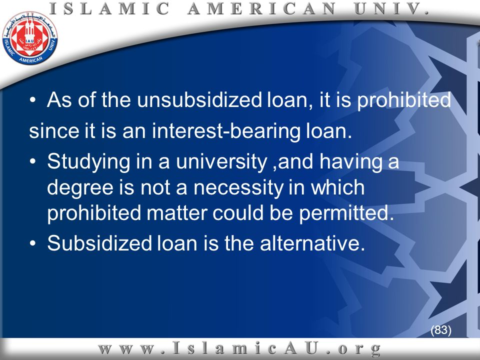 (83) As of the unsubsidized loan, it is prohibited since it is an interest-bearing loan. Studying in a university,and having a degree is not a necessi