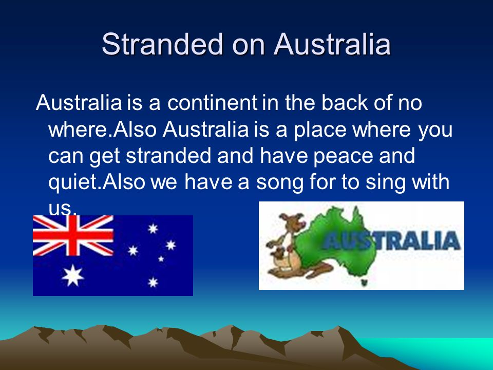 Stranded on Australia Australia is a continent in the back of no where.Also Australia is a place where you can get stranded and have peace and quiet.A