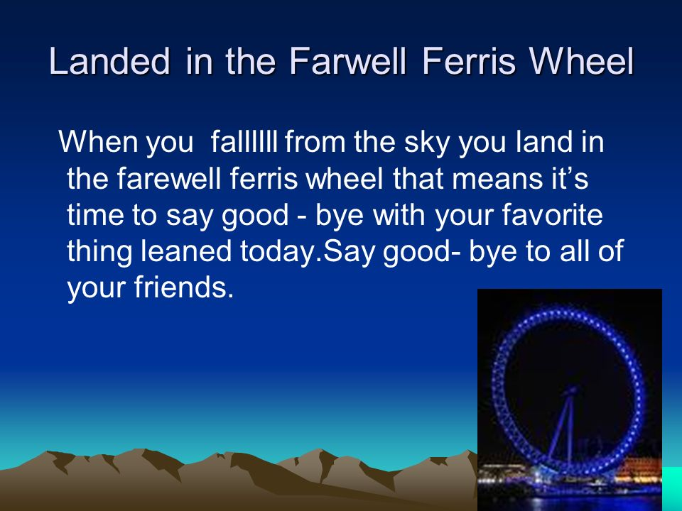 Landed in the Farwell Ferris Wheel When you fallllll from the sky you land in the farewell ferris wheel that means its time to say good - bye with you