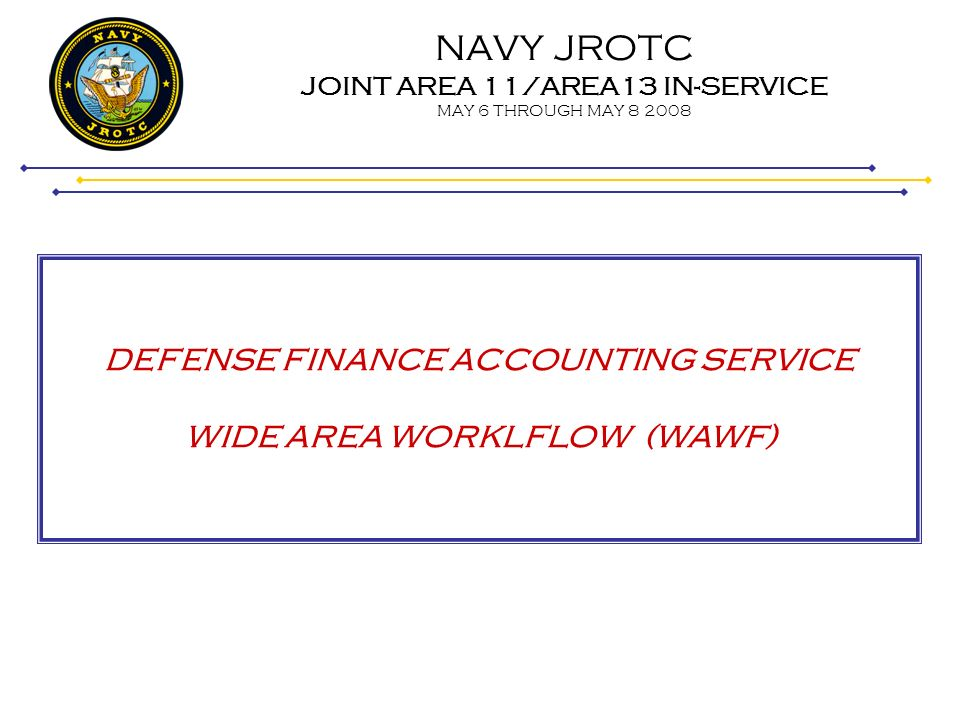 NAVY JROTC JOINT AREA 11/AREA13 IN-SERVICE MAY 6 THROUGH MAY 8 2008 WIDE AREA WORKLFLOW (WAWF) Step 26 After submitting your claim, you will receive three (3) email notifications (See examples): 1.