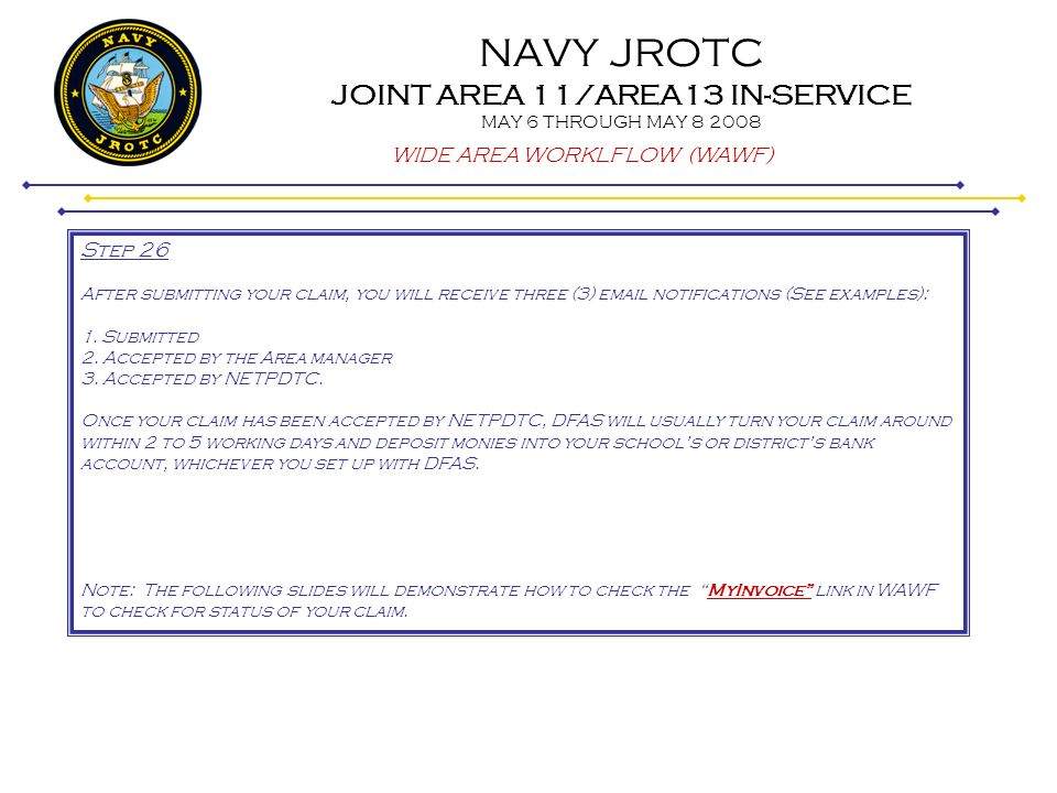 NAVY JROTC JOINT AREA 11/AREA13 IN-SERVICE MAY 6 THROUGH MAY 8 2008 WIDE AREA WORKLFLOW (WAWF) Step 26 After submitting your claim, you will receive t