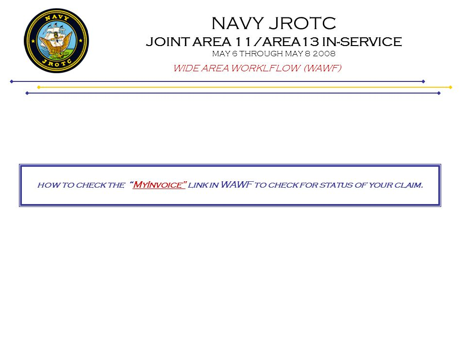 NAVY JROTC JOINT AREA 11/AREA13 IN-SERVICE MAY 6 THROUGH MAY 8 2008 WIDE AREA WORKLFLOW (WAWF) how to check the MyInvoice link in WAWF to check for st