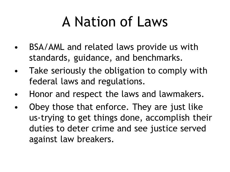A Nation of Laws BSA/AML and related laws provide us with standards, guidance, and benchmarks.
