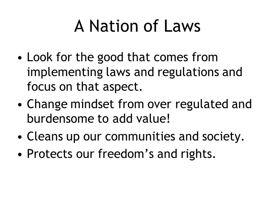 A Nation of Laws Look for the good that comes from implementing laws and regulations and focus on that aspect.